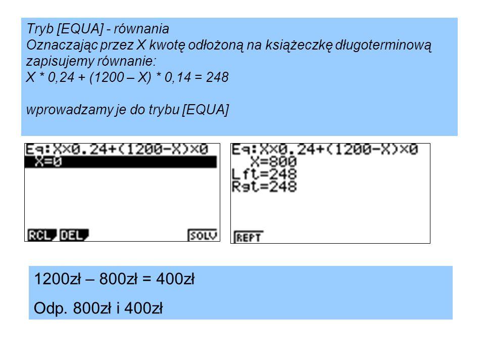 Tryb [EQUA] - równania Oznaczając przez X kwotę odłożoną na książeczkę długoterminową zapisujemy równanie: X * 0,24 + (1200 – X) * 0,14 = 248 wprowadzamy je do trybu [EQUA]